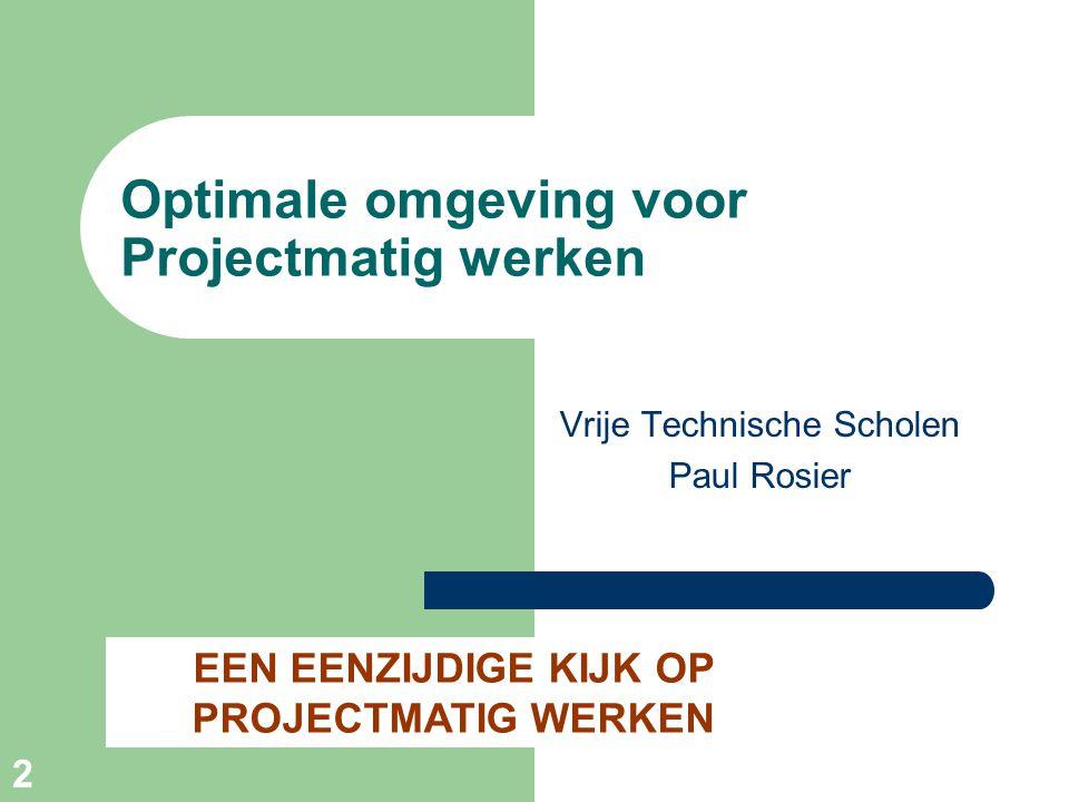 2 Optimale omgeving voor Projectmatig werken Vrije Technische Scholen Paul Rosier EEN EENZIJDIGE KIJK OP PROJECTMATIG WERKEN