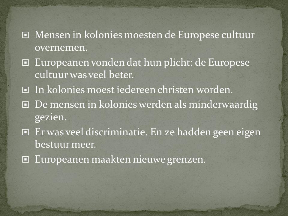  Mensen in kolonies moesten de Europese cultuur overnemen.  Europeanen vonden dat hun plicht: de Europese cultuur was veel beter.  In kolonies moes