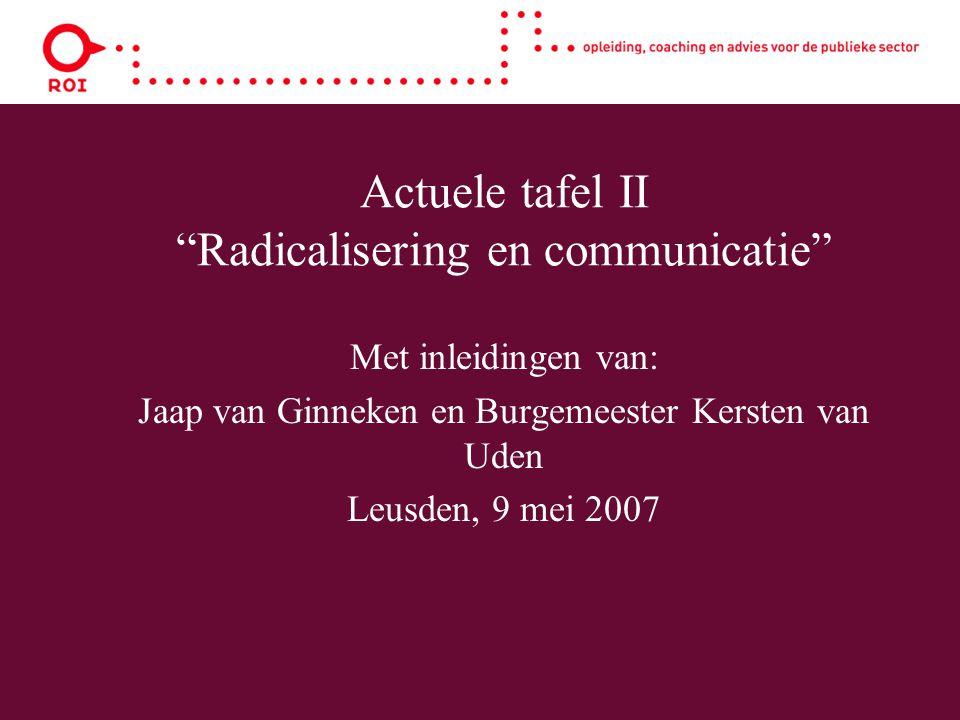 """Actuele tafel II """"Radicalisering en communicatie"""" Met inleidingen van: Jaap van Ginneken en Burgemeester Kersten van Uden Leusden, 9 mei 2007"""