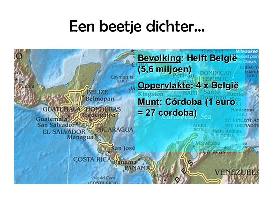 Een beetje dichter… Bevolking: Helft België (5,6 miljoen) Oppervlakte: 4 x België Munt: Córdoba (1 euro = 27 cordoba)