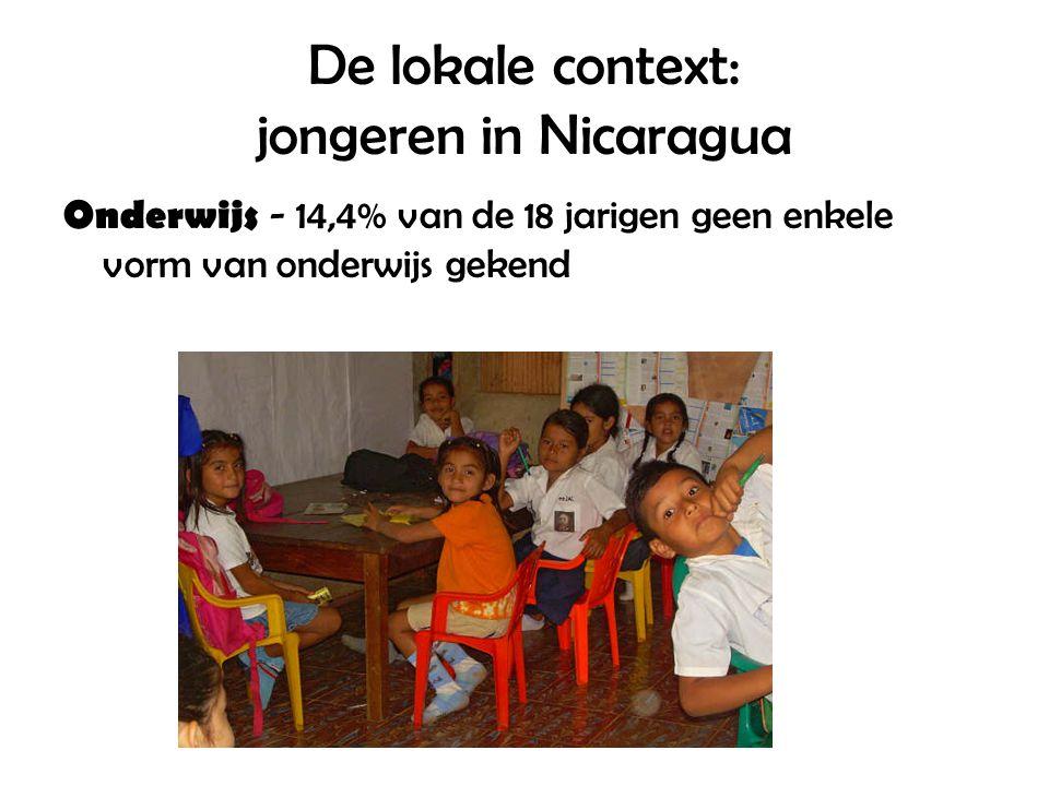De lokale context: jongeren in Nicaragua Onderwijs - 14,4% van de 18 jarigen geen enkele vorm van onderwijs gekend