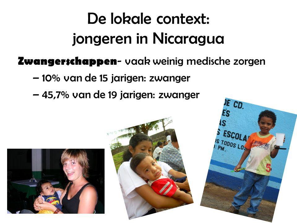 De lokale context: jongeren in Nicaragua Zwangerschappen - vaak weinig medische zorgen –10% van de 15 jarigen: zwanger –45,7% van de 19 jarigen: zwang