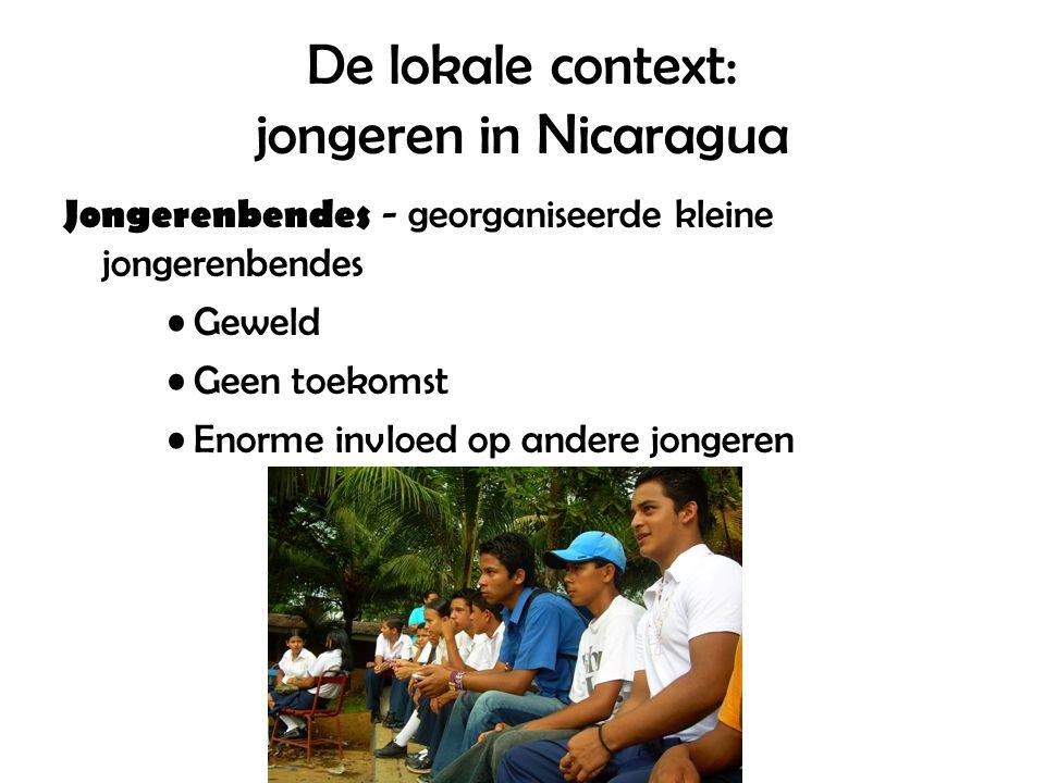 De lokale context: jongeren in Nicaragua Jongerenbendes - georganiseerde kleine jongerenbendes Geweld Geen toekomst Enorme invloed op andere jongeren