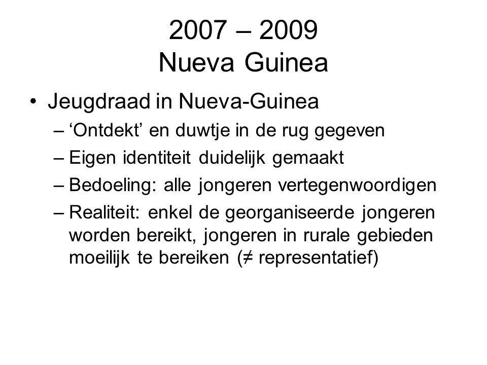 2007 – 2009 Nueva Guinea Jeugdraad in Nueva-Guinea –'Ontdekt' en duwtje in de rug gegeven –Eigen identiteit duidelijk gemaakt –Bedoeling: alle jongeren vertegenwoordigen –Realiteit: enkel de georganiseerde jongeren worden bereikt, jongeren in rurale gebieden moeilijk te bereiken (≠ representatief)