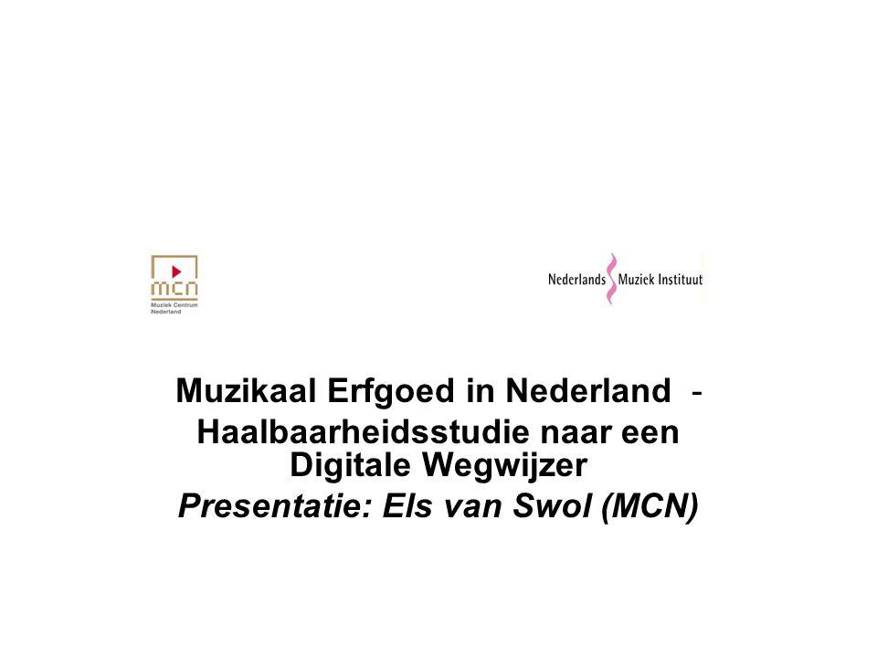 Muzikaal Erfgoed in Nederland - Haalbaarheidsstudie naar een Digitale Wegwijzer Presentatie: Els van Swol (MCN)