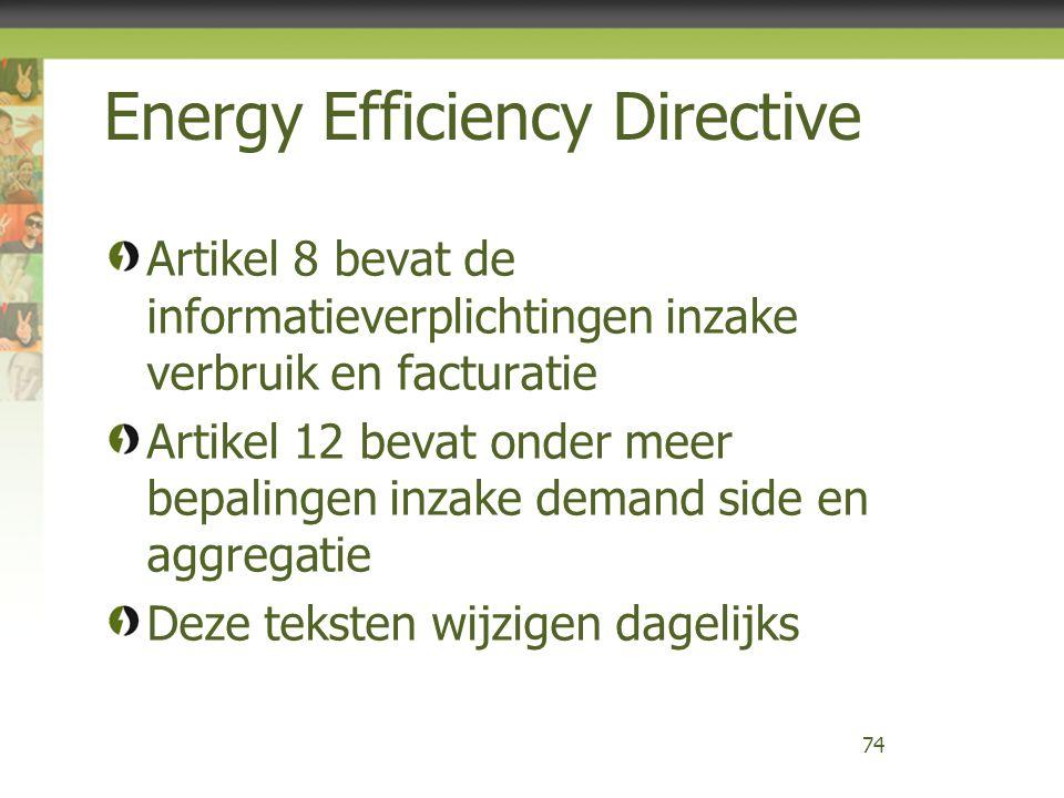 Energy Efficiency Directive Artikel 8 bevat de informatieverplichtingen inzake verbruik en facturatie Artikel 12 bevat onder meer bepalingen inzake demand side en aggregatie Deze teksten wijzigen dagelijks 74