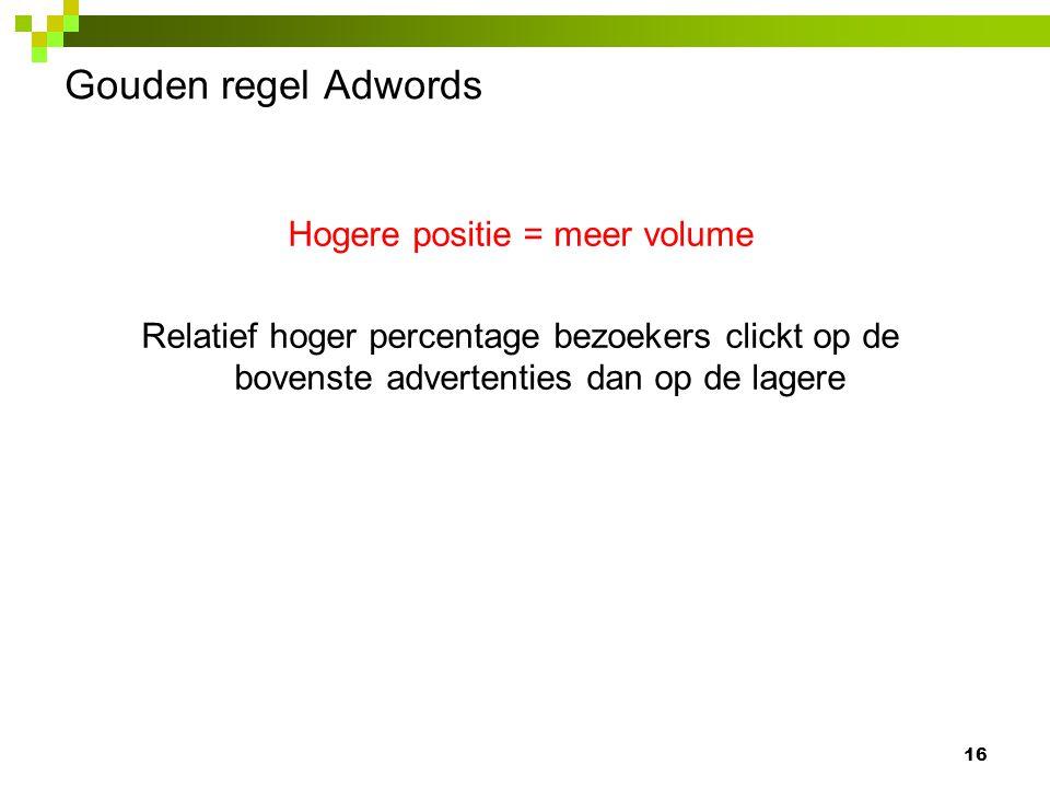 Gouden regel Adwords Hogere positie = meer volume Relatief hoger percentage bezoekers clickt op de bovenste advertenties dan op de lagere 16