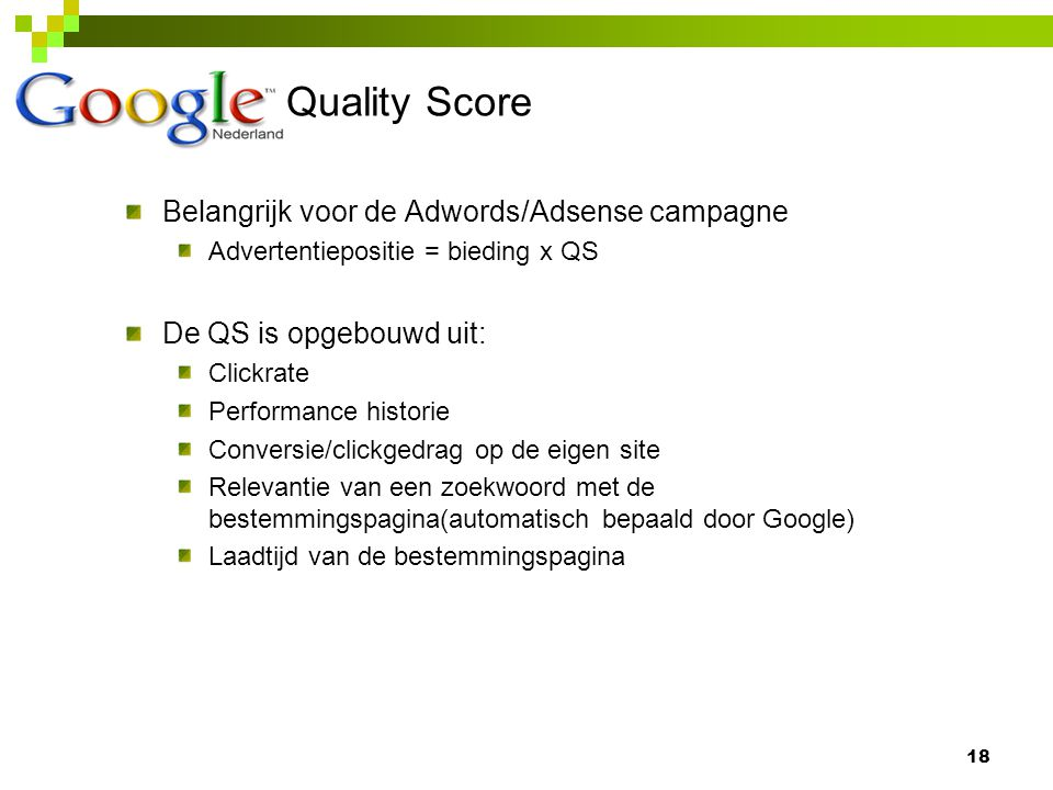 Quality Score 18 Belangrijk voor de Adwords/Adsense campagne Advertentiepositie = bieding x QS De QS is opgebouwd uit: Clickrate Performance historie Conversie/clickgedrag op de eigen site Relevantie van een zoekwoord met de bestemmingspagina(automatisch bepaald door Google) Laadtijd van de bestemmingspagina
