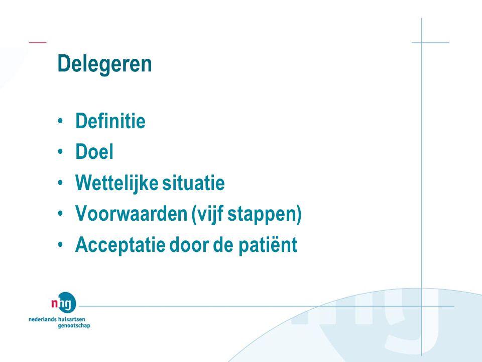 Delegeren Definitie Doel Wettelijke situatie Voorwaarden (vijf stappen) Acceptatie door de patiënt