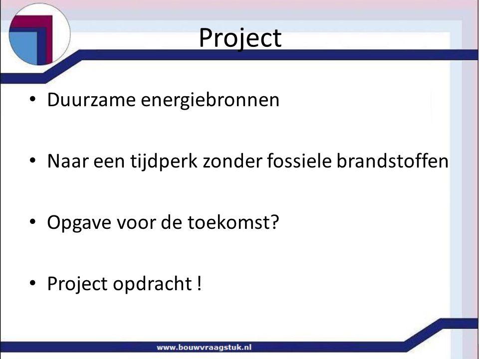 Duurzame energiebronnen Naar een tijdperk zonder fossiele brandstoffen Opgave voor de toekomst? Project opdracht !
