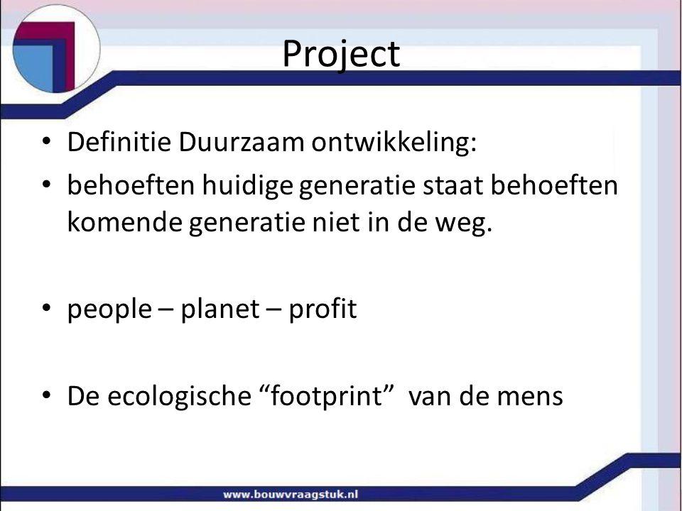 Project Definitie Duurzaam ontwikkeling: behoeften huidige generatie staat behoeften komende generatie niet in de weg. people – planet – profit De eco