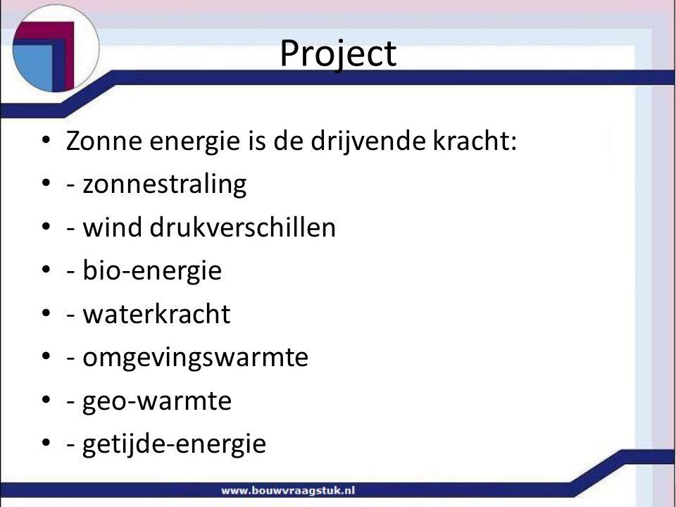 Project Zonne energie is de drijvende kracht: - zonnestraling - wind drukverschillen - bio-energie - waterkracht - omgevingswarmte - geo-warmte - geti