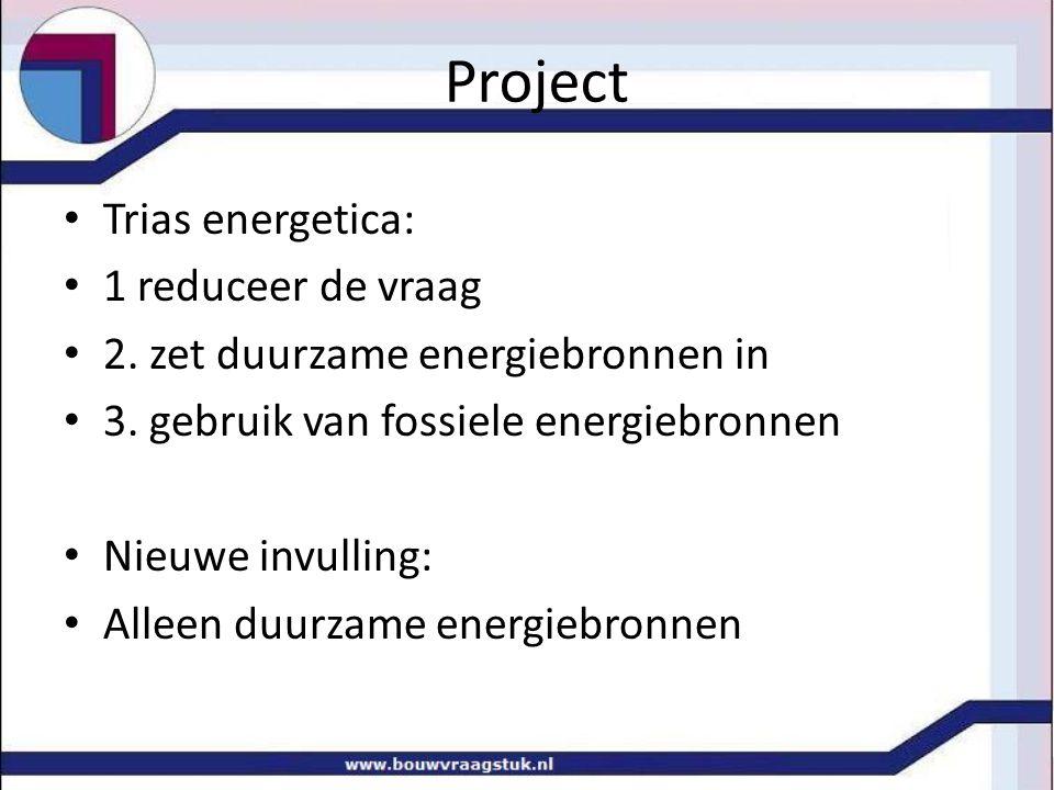 Project Trias energetica: 1 reduceer de vraag 2. zet duurzame energiebronnen in 3. gebruik van fossiele energiebronnen Nieuwe invulling: Alleen duurza
