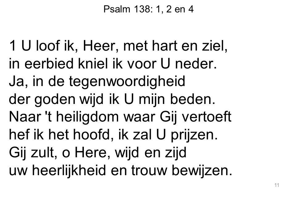 Psalm 138: 1, 2 en 4 1 U loof ik, Heer, met hart en ziel, in eerbied kniel ik voor U neder.
