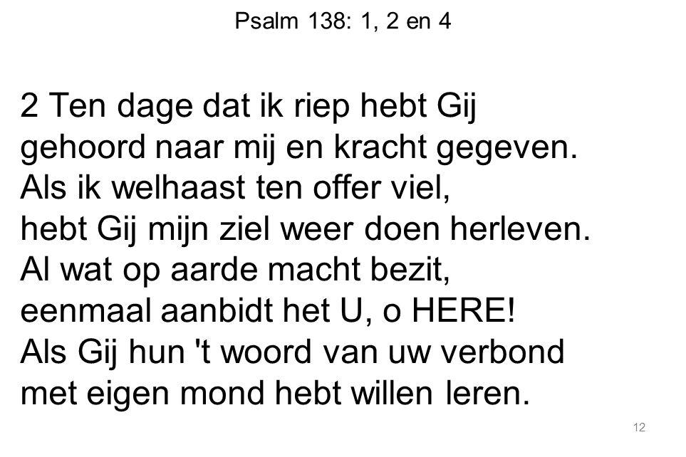 Psalm 138: 1, 2 en 4 2 Ten dage dat ik riep hebt Gij gehoord naar mij en kracht gegeven.
