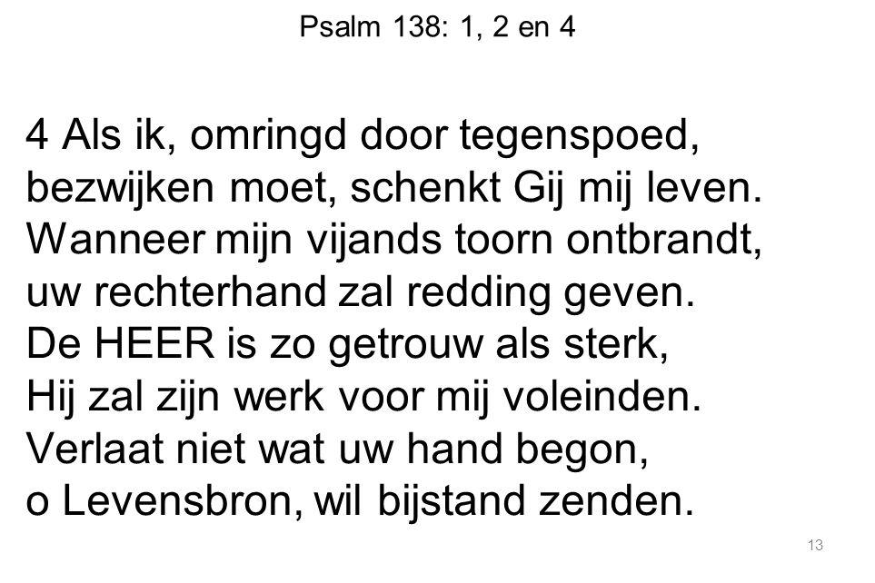 Psalm 138: 1, 2 en 4 4 Als ik, omringd door tegenspoed, bezwijken moet, schenkt Gij mij leven.