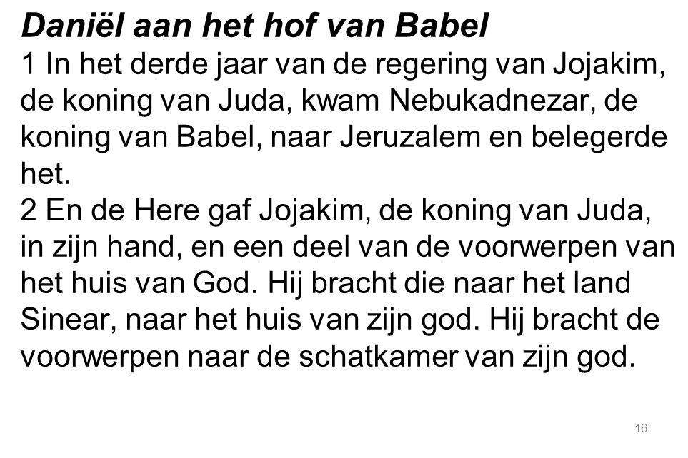 16 Daniël aan het hof van Babel 1 In het derde jaar van de regering van Jojakim, de koning van Juda, kwam Nebukadnezar, de koning van Babel, naar Jeruzalem en belegerde het.