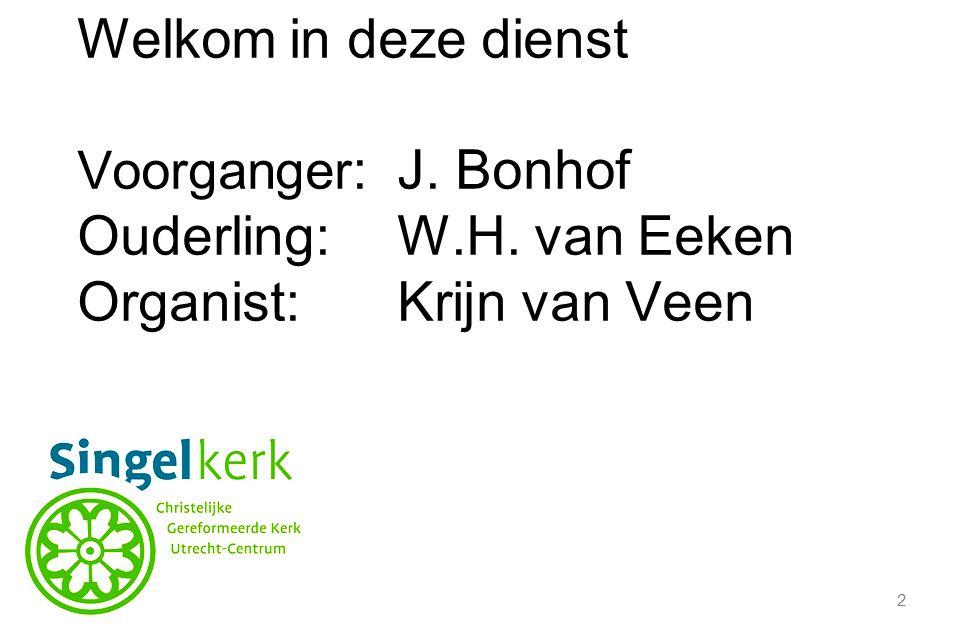 2 Welkom in deze dienst Voorganger :J. Bonhof Ouderling:W.H. van Eeken Organist:Krijn van Veen