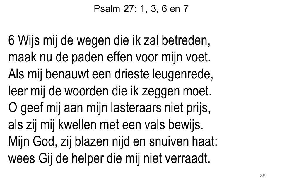 Psalm 27: 1, 3, 6 en 7 6 Wijs mij de wegen die ik zal betreden, maak nu de paden effen voor mijn voet.