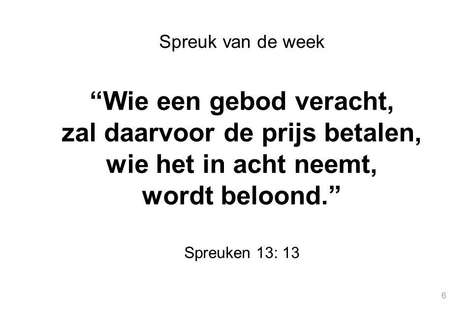 6 Spreuk van de week Wie een gebod veracht, zal daarvoor de prijs betalen, wie het in acht neemt, wordt beloond. Spreuken 13: 13