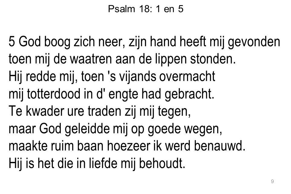 Psalm 18: 1 en 5 5 God boog zich neer, zijn hand heeft mij gevonden toen mij de waatren aan de lippen stonden.