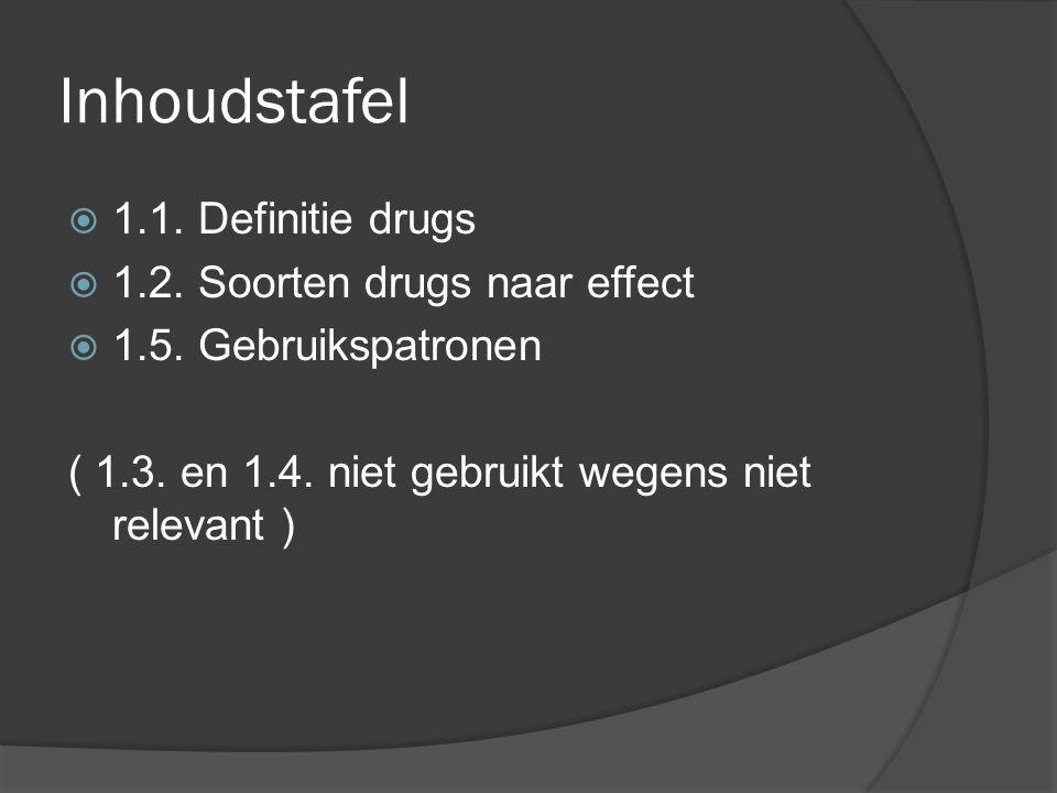 Inhoudstafel  1.1. Definitie drugs  1.2. Soorten drugs naar effect  1.5. Gebruikspatronen ( 1.3. en 1.4. niet gebruikt wegens niet relevant )