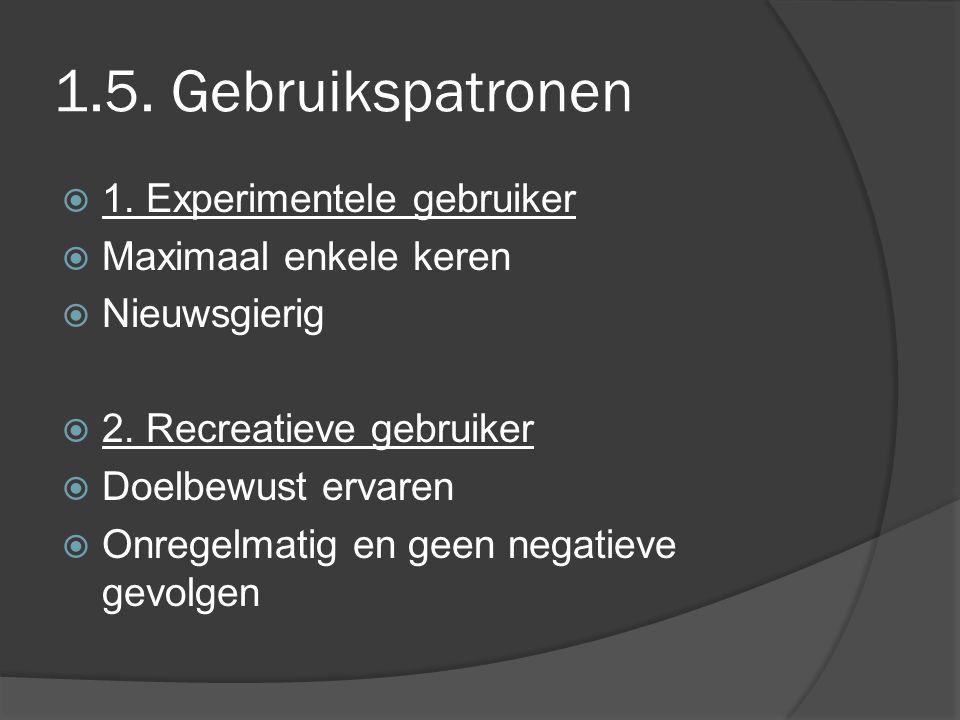 1.5. Gebruikspatronen  1. Experimentele gebruiker  Maximaal enkele keren  Nieuwsgierig  2. Recreatieve gebruiker  Doelbewust ervaren  Onregelmat