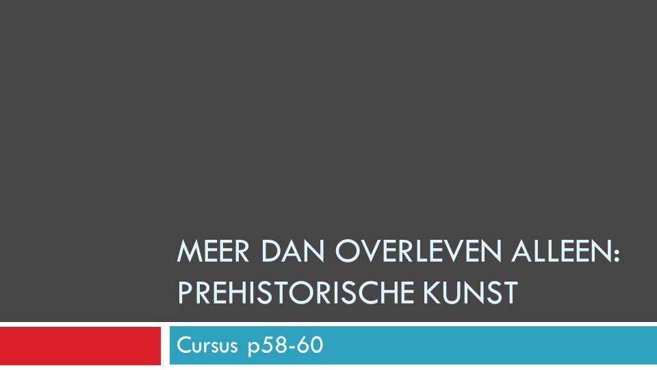 Cursus p58-60 MEER DAN OVERLEVEN ALLEEN: PREHISTORISCHE KUNST