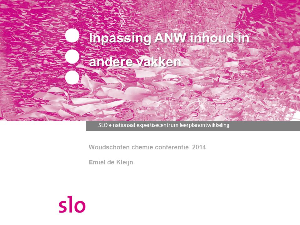 SLO ● nationaal expertisecentrum leerplanontwikkeling Inpassing ANW inhoud in andere vakken Woudschoten chemie conferentie 2014 Emiel de Kleijn