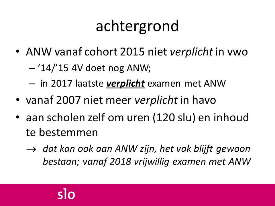 achtergrond ANW vanaf cohort 2015 niet verplicht in vwo – '14/'15 4V doet nog ANW; – in 2017 laatste verplicht examen met ANW vanaf 2007 niet meer ver