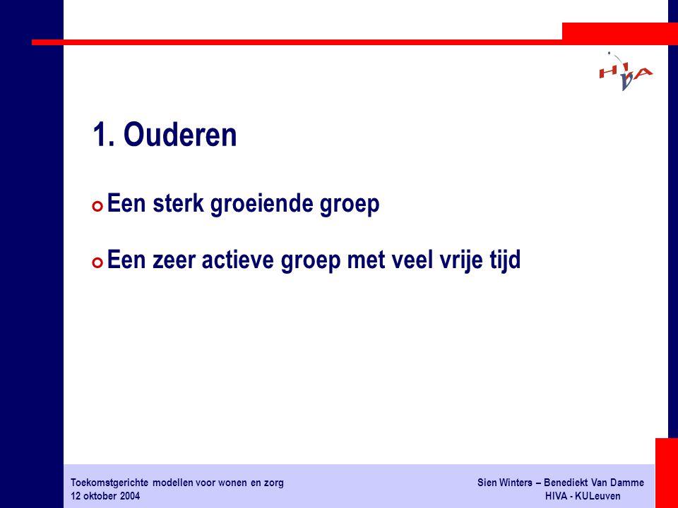 Toekomstgerichte modellen voor wonen en zorgSien Winters – Benediekt Van Damme 12 oktober 2004HIVA - KULeuven # Een sterk groeiende groep # Een zeer actieve groep met veel vrije tijd 1.