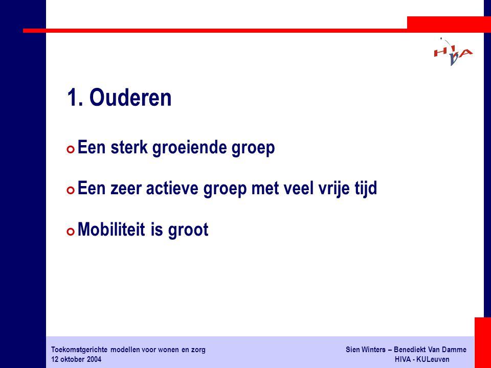 Toekomstgerichte modellen voor wonen en zorgSien Winters – Benediekt Van Damme 12 oktober 2004HIVA - KULeuven # Een sterk groeiende groep # Een zeer actieve groep met veel vrije tijd # Mobiliteit is groot 1.
