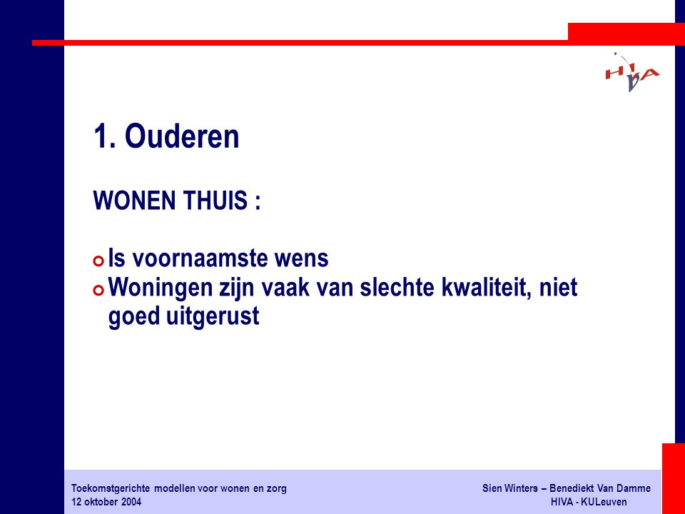 Toekomstgerichte modellen voor wonen en zorgSien Winters – Benediekt Van Damme 12 oktober 2004HIVA - KULeuven WONEN THUIS : # Is voornaamste wens # Woningen zijn vaak van slechte kwaliteit, niet goed uitgerust 1.