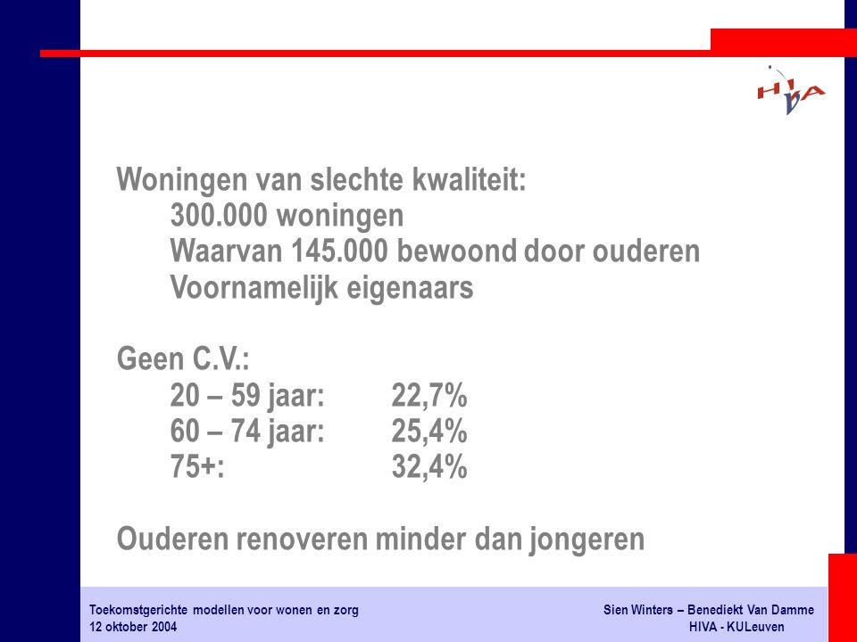 Toekomstgerichte modellen voor wonen en zorgSien Winters – Benediekt Van Damme 12 oktober 2004HIVA - KULeuven Woningen van slechte kwaliteit: 300.000 woningen Waarvan 145.000 bewoond door ouderen Voornamelijk eigenaars Geen C.V.: 20 – 59 jaar:22,7% 60 – 74 jaar:25,4% 75+:32,4% Ouderen renoveren minder dan jongeren