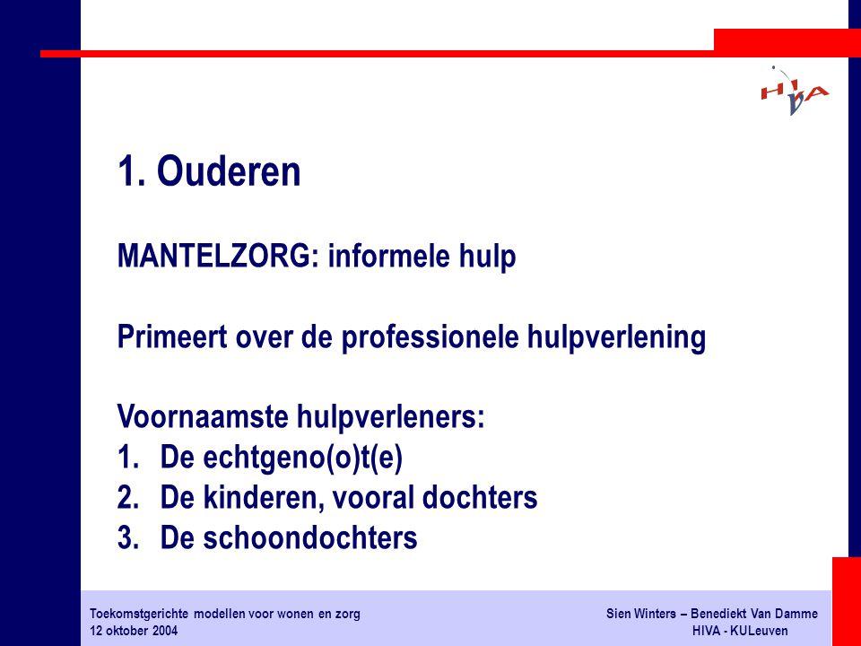 Toekomstgerichte modellen voor wonen en zorgSien Winters – Benediekt Van Damme 12 oktober 2004HIVA - KULeuven MANTELZORG: informele hulp Primeert over de professionele hulpverlening Voornaamste hulpverleners: 1.De echtgeno(o)t(e) 2.De kinderen, vooral dochters 3.De schoondochters 1.