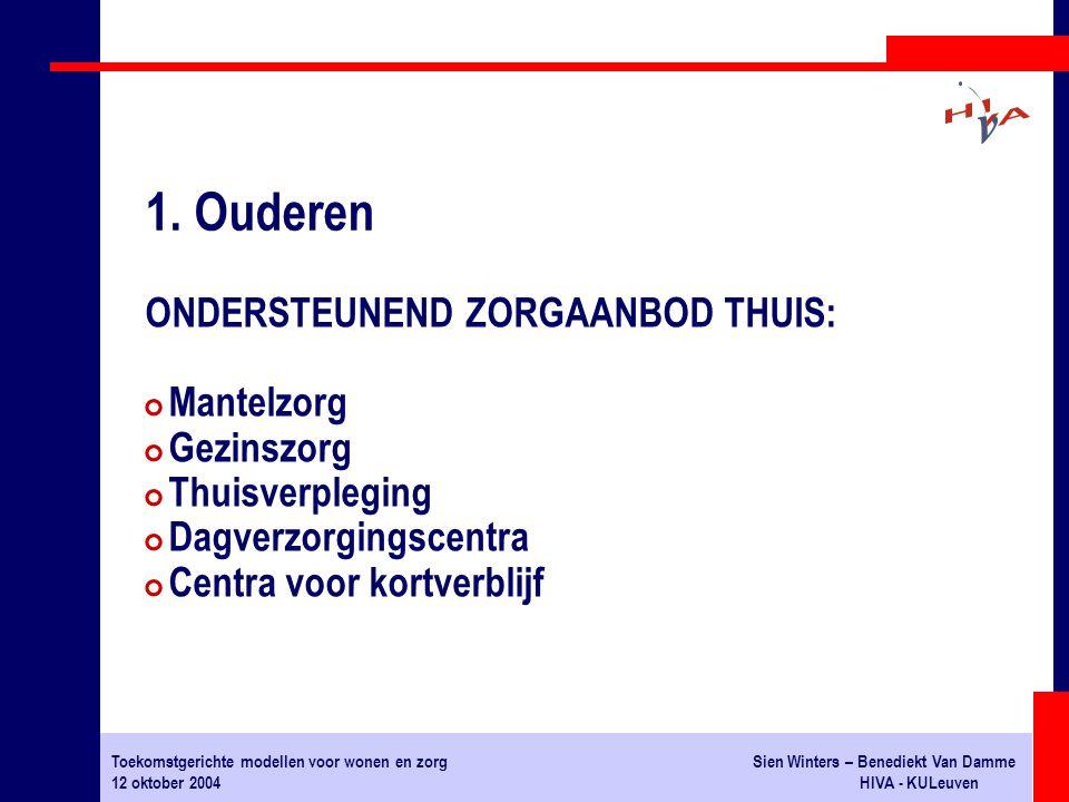 Toekomstgerichte modellen voor wonen en zorgSien Winters – Benediekt Van Damme 12 oktober 2004HIVA - KULeuven ONDERSTEUNEND ZORGAANBOD THUIS: # Mantelzorg # Gezinszorg # Thuisverpleging # Dagverzorgingscentra # Centra voor kortverblijf 1.