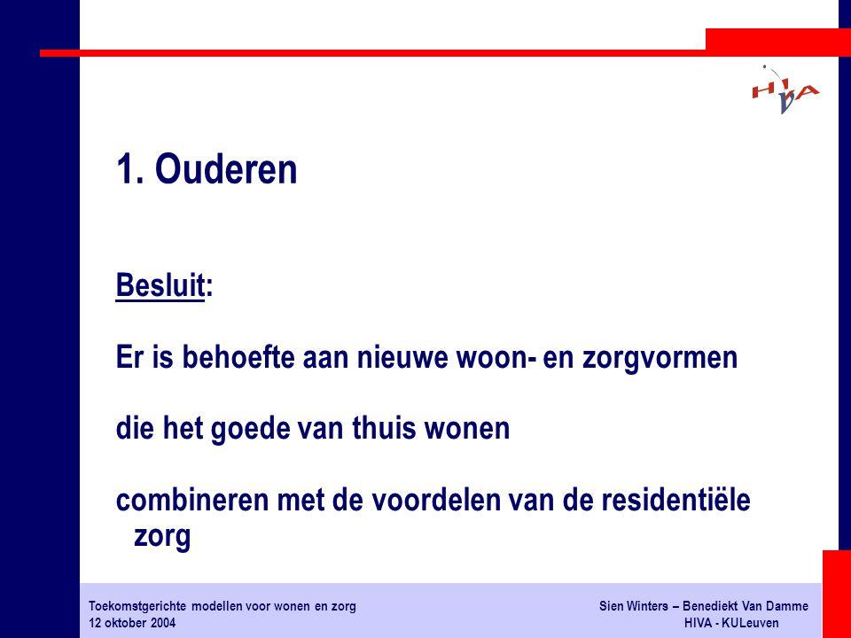 Toekomstgerichte modellen voor wonen en zorgSien Winters – Benediekt Van Damme 12 oktober 2004HIVA - KULeuven Besluit: Er is behoefte aan nieuwe woon- en zorgvormen die het goede van thuis wonen combineren met de voordelen van de residentiële zorg 1.