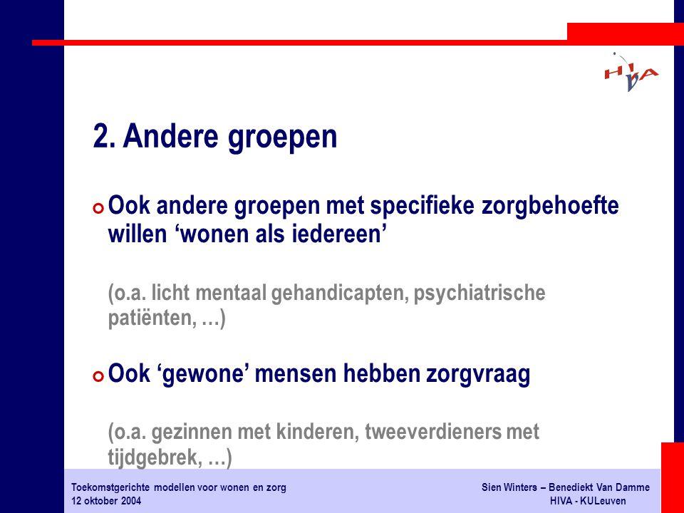 Toekomstgerichte modellen voor wonen en zorgSien Winters – Benediekt Van Damme 12 oktober 2004HIVA - KULeuven # Ook andere groepen met specifieke zorgbehoefte willen 'wonen als iedereen' (o.a.