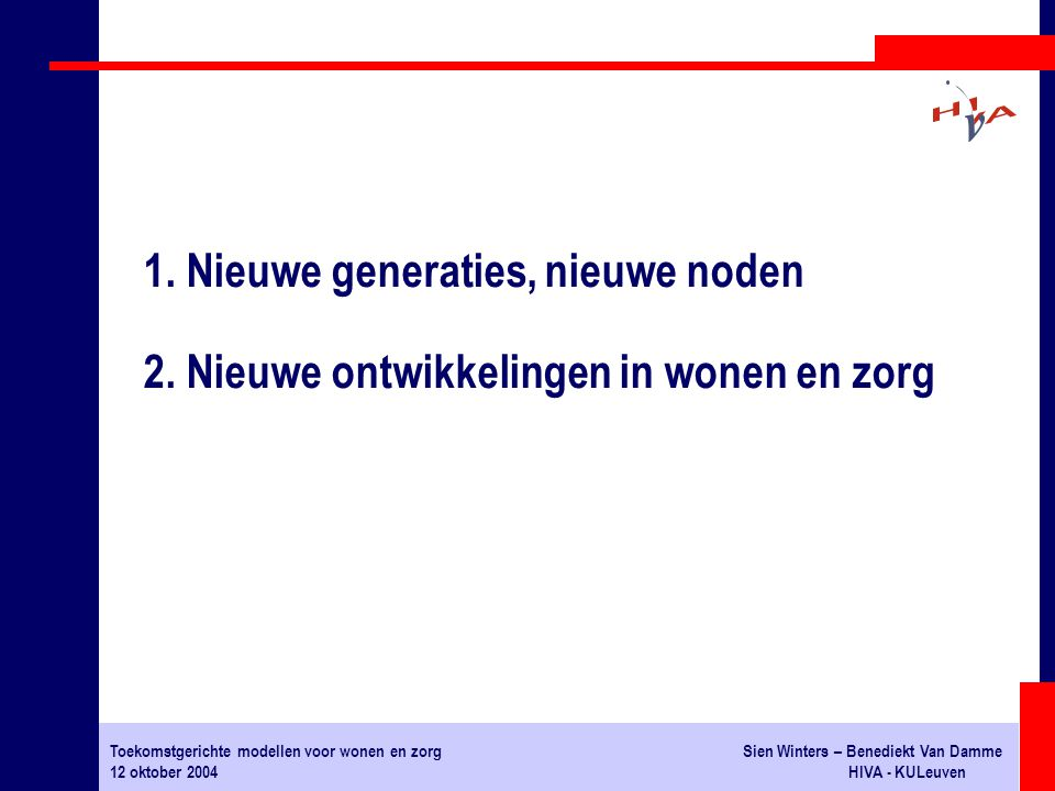 Toekomstgerichte modellen voor wonen en zorgSien Winters – Benediekt Van Damme 12 oktober 2004HIVA - KULeuven 1. Nieuwe generaties, nieuwe noden 2. Ni