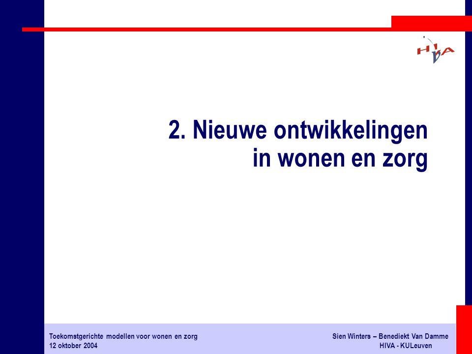 Toekomstgerichte modellen voor wonen en zorgSien Winters – Benediekt Van Damme 12 oktober 2004HIVA - KULeuven 2. Nieuwe ontwikkelingen in wonen en zor