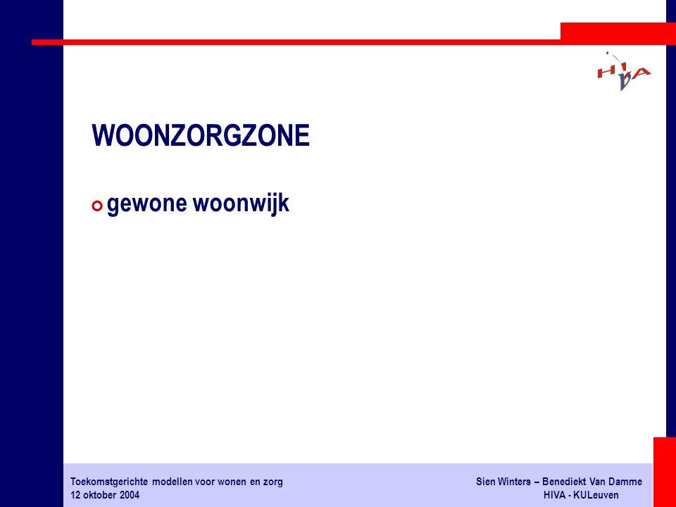 Toekomstgerichte modellen voor wonen en zorgSien Winters – Benediekt Van Damme 12 oktober 2004HIVA - KULeuven # gewone woonwijk WOONZORGZONE