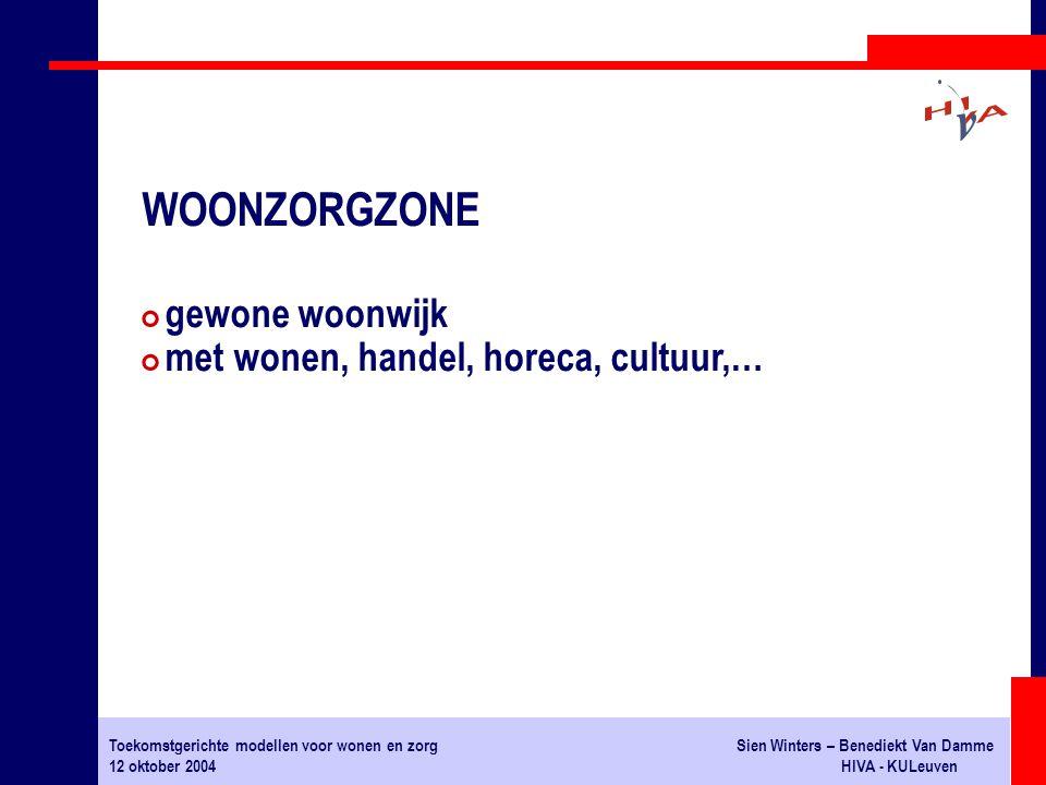 Toekomstgerichte modellen voor wonen en zorgSien Winters – Benediekt Van Damme 12 oktober 2004HIVA - KULeuven # gewone woonwijk # met wonen, handel, horeca, cultuur,… WOONZORGZONE