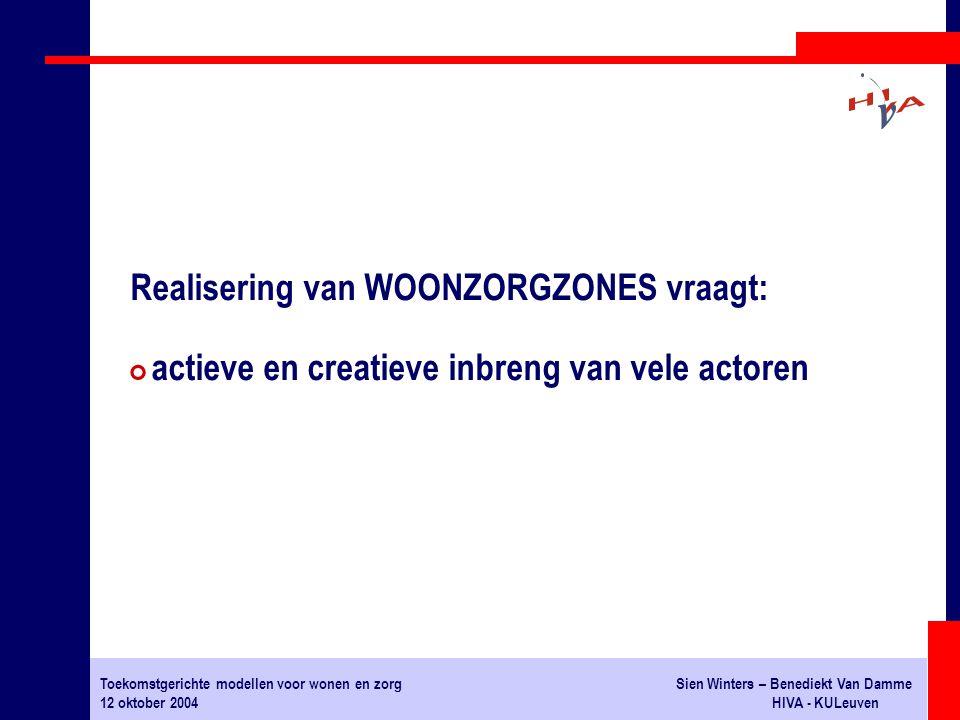 Toekomstgerichte modellen voor wonen en zorgSien Winters – Benediekt Van Damme 12 oktober 2004HIVA - KULeuven Realisering van WOONZORGZONES vraagt: # actieve en creatieve inbreng van vele actoren