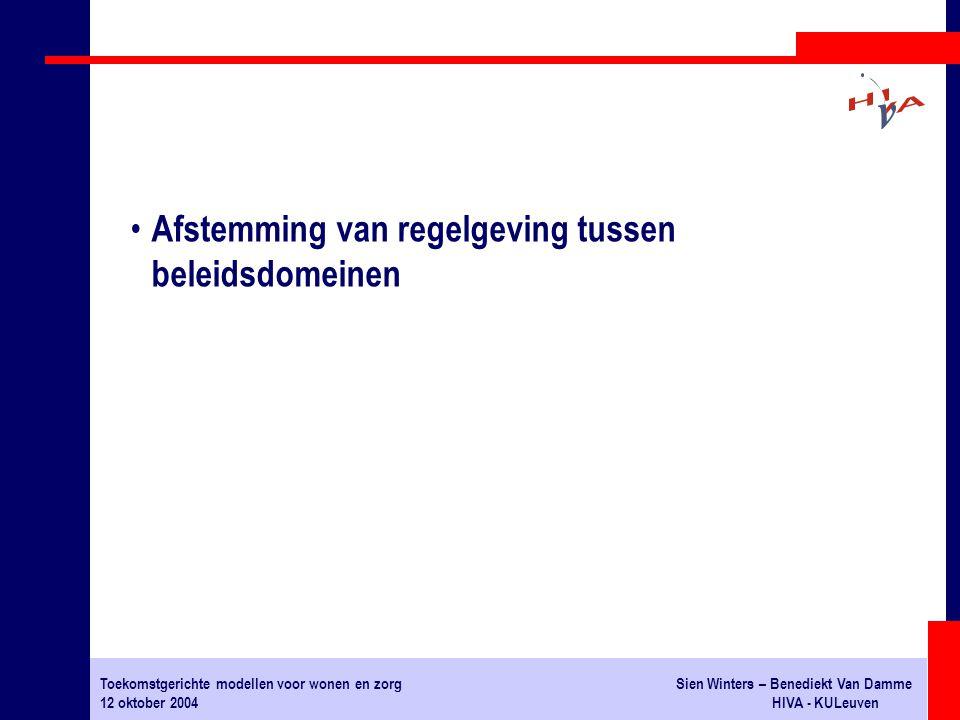 Toekomstgerichte modellen voor wonen en zorgSien Winters – Benediekt Van Damme 12 oktober 2004HIVA - KULeuven Afstemming van regelgeving tussen beleidsdomeinen