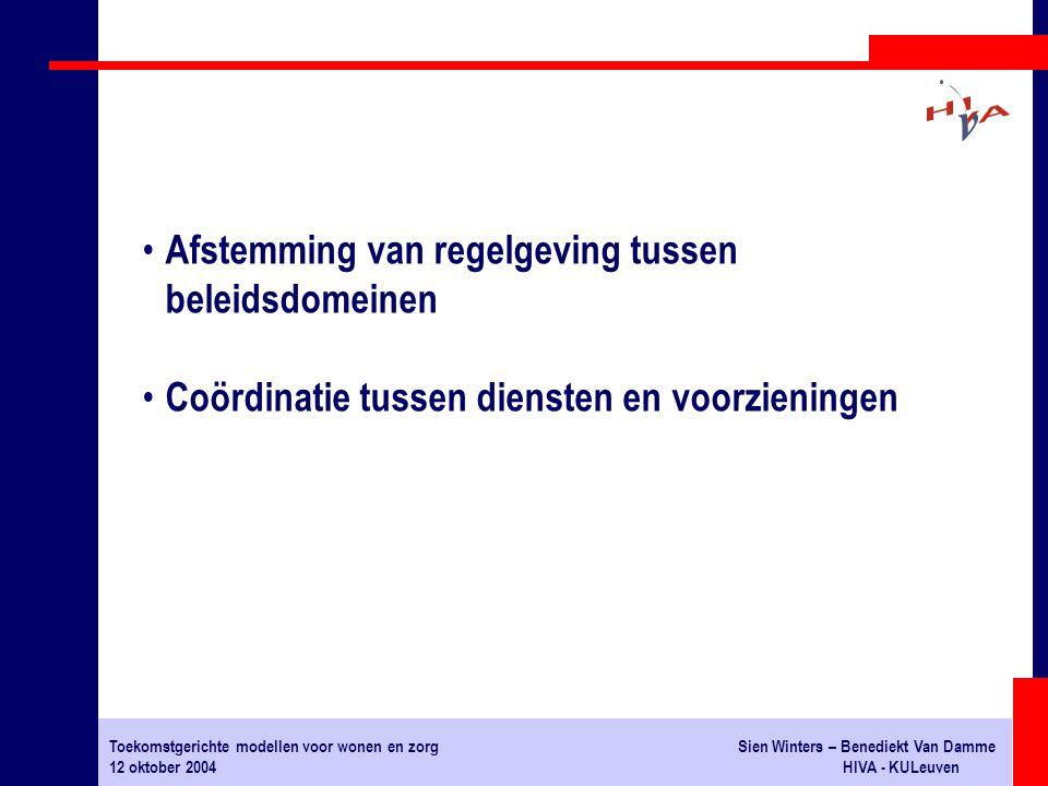 Toekomstgerichte modellen voor wonen en zorgSien Winters – Benediekt Van Damme 12 oktober 2004HIVA - KULeuven Afstemming van regelgeving tussen beleidsdomeinen Coördinatie tussen diensten en voorzieningen