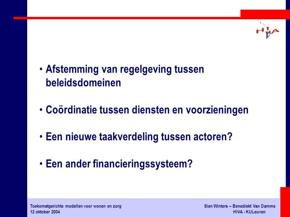 Toekomstgerichte modellen voor wonen en zorgSien Winters – Benediekt Van Damme 12 oktober 2004HIVA - KULeuven Afstemming van regelgeving tussen beleidsdomeinen Coördinatie tussen diensten en voorzieningen Een nieuwe taakverdeling tussen actoren.