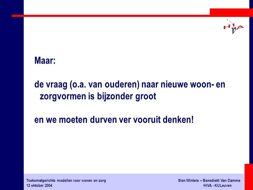 Toekomstgerichte modellen voor wonen en zorgSien Winters – Benediekt Van Damme 12 oktober 2004HIVA - KULeuven Maar: de vraag (o.a. van ouderen) naar n