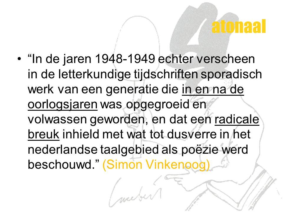 atonaal In de jaren 1948-1949 echter verscheen in de letterkundige tijdschriften sporadisch werk van een generatie die in en na de oorlogsjaren was opgegroeid en volwassen geworden, en dat een radicale breuk inhield met wat tot dusverre in het nederlandse taalgebied als poëzie werd beschouwd. (Simon Vinkenoog)
