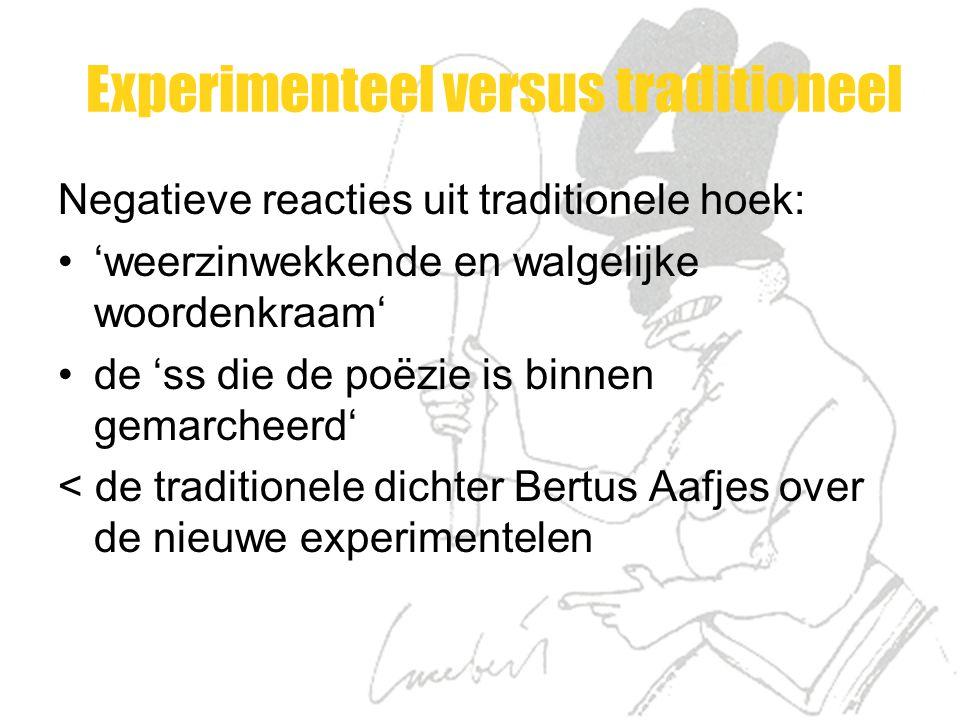 Experimenteel versus traditioneel Negatieve reacties uit traditionele hoek: 'weerzinwekkende en walgelijke woordenkraam' de 'ss die de poëzie is binnen gemarcheerd' < de traditionele dichter Bertus Aafjes over de nieuwe experimentelen