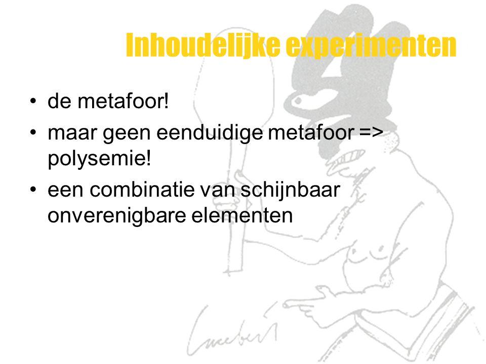 Inhoudelijke experimenten de metafoor! maar geen eenduidige metafoor => polysemie! een combinatie van schijnbaar onverenigbare elementen